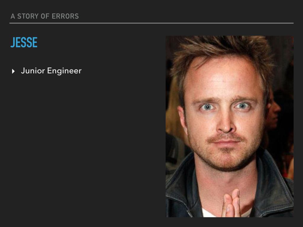 A STORY OF ERRORS JESSE ▸ Junior Engineer