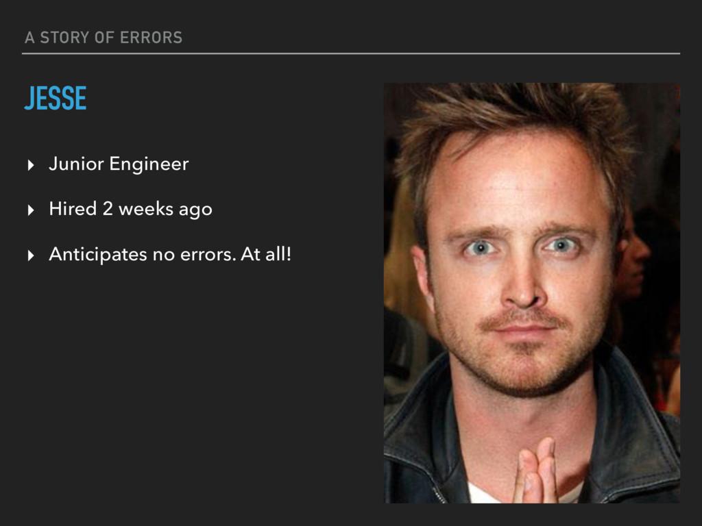 A STORY OF ERRORS JESSE ▸ Junior Engineer ▸ Hir...