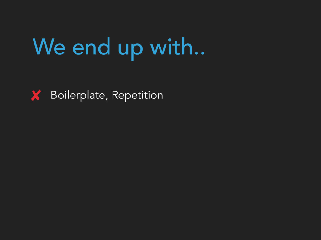 We end up with.. Boilerplate, Repetition