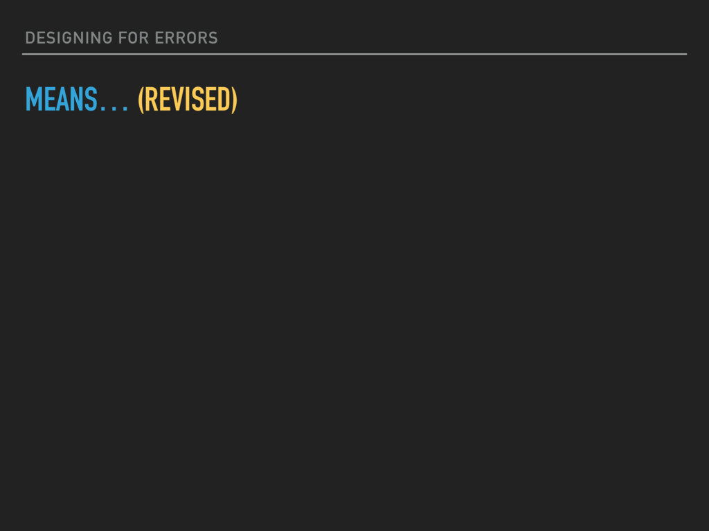 DESIGNING FOR ERRORS MEANS… (REVISED)