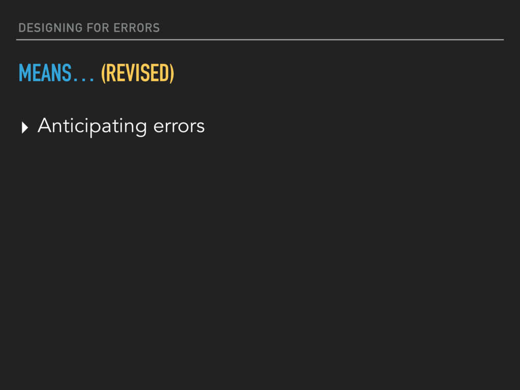 DESIGNING FOR ERRORS MEANS… (REVISED) ▸ Anticip...