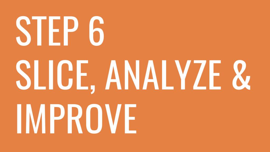STEP 6 SLICE, ANALYZE & IMPROVE