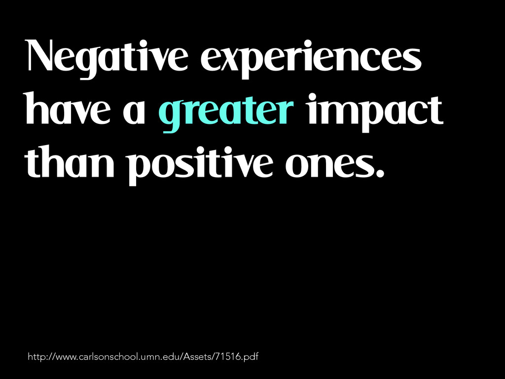 Negative experiences have a greater impact than...