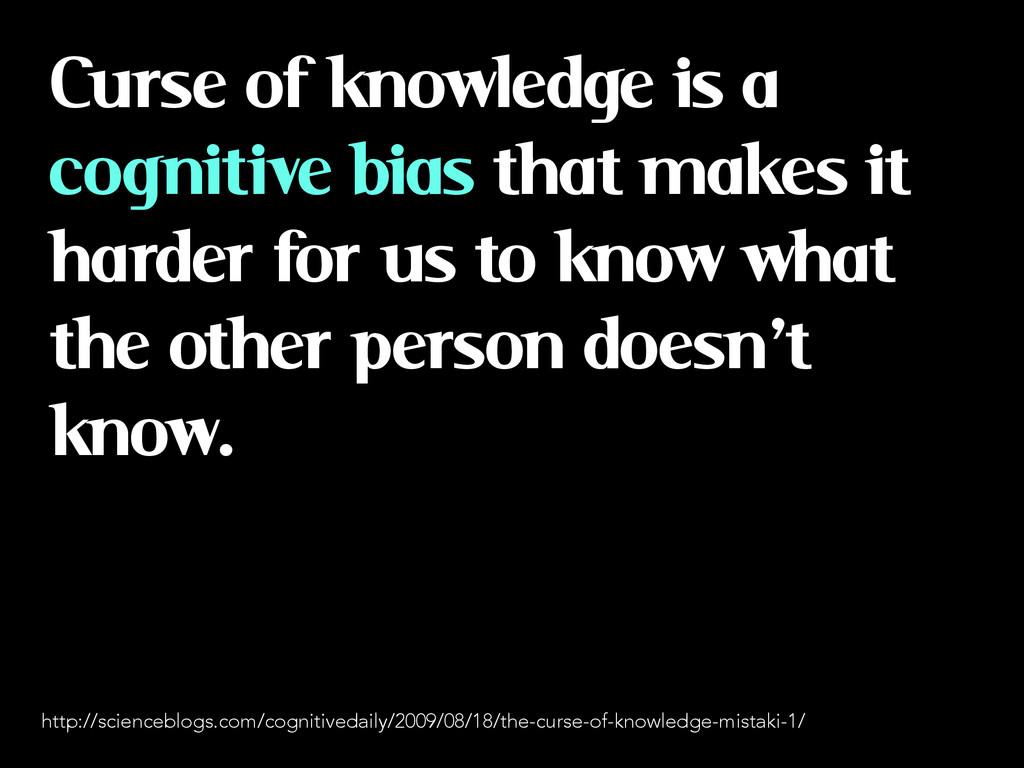 Curse of knowledge is a cognitive bias that mak...