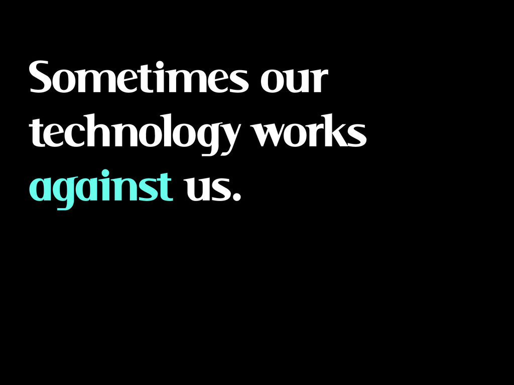 Sometimes our technology works against us.
