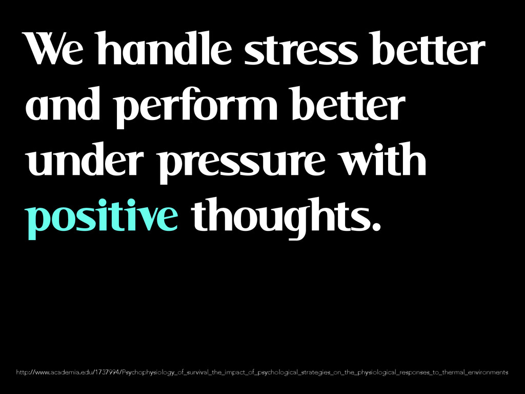We handle stress better and perform better unde...