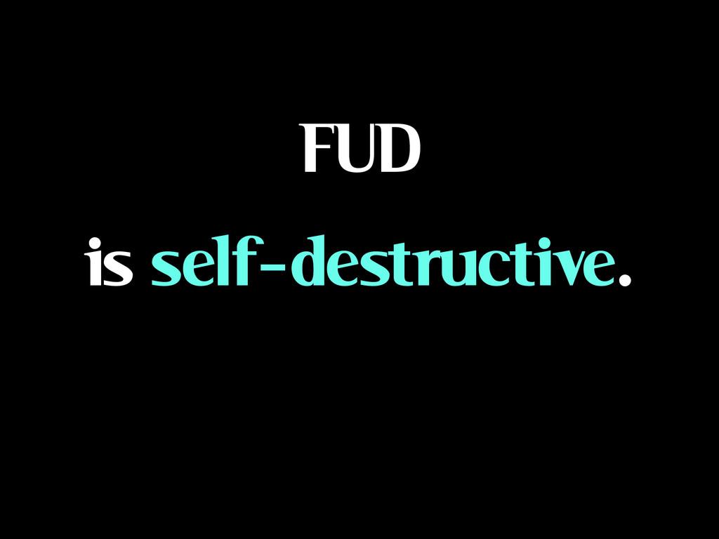 FUD is self-destructive.