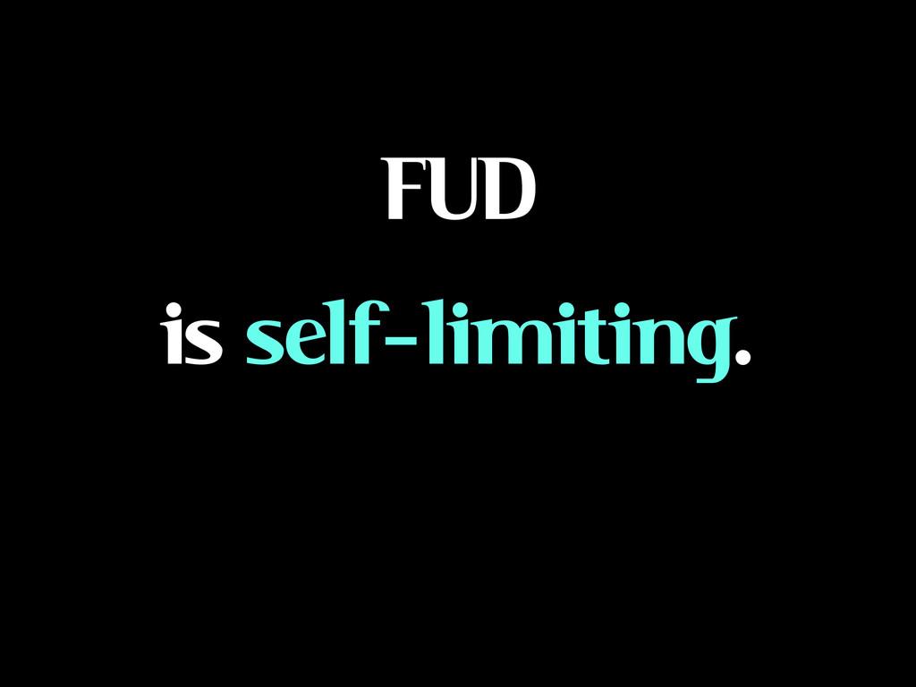 FUD is self-limiting.