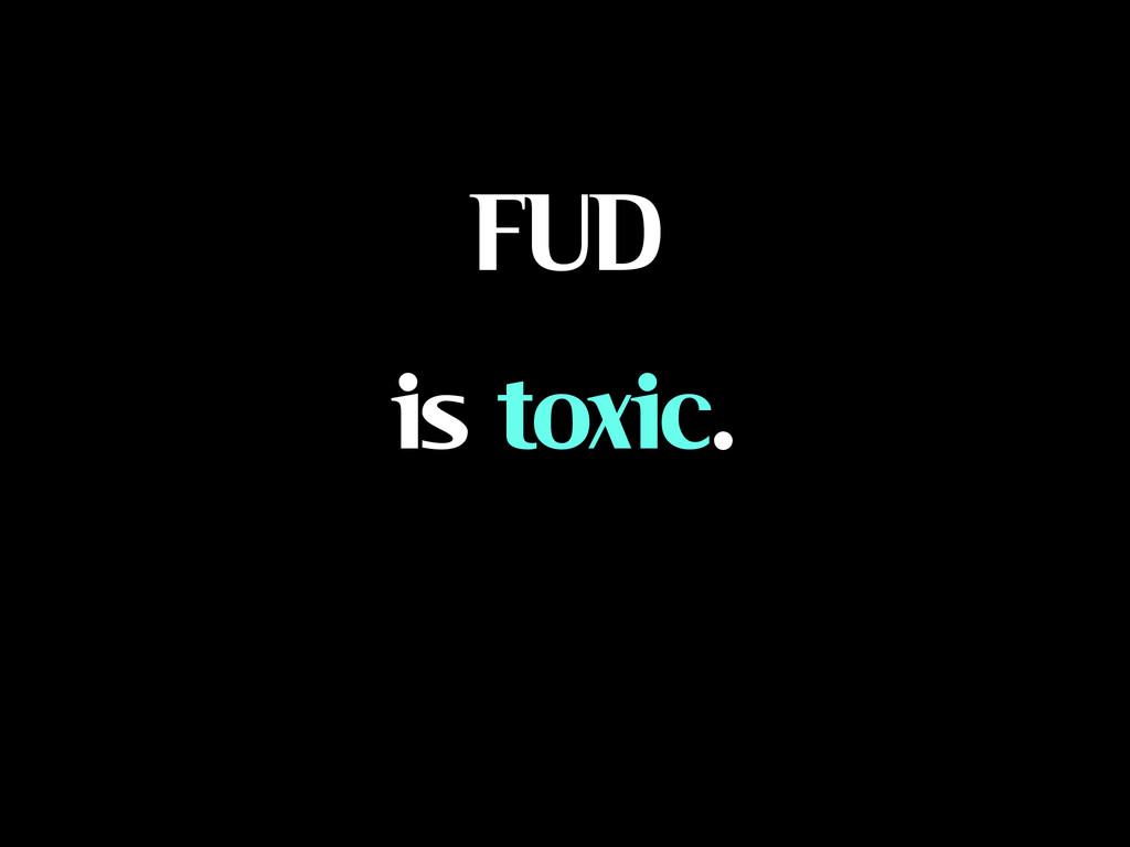 FUD is toxic.