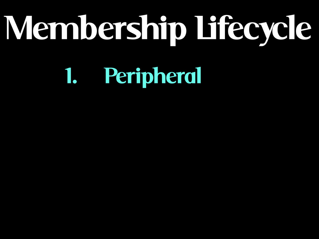 Membership Lifecycle 1. Peripheral ! ! ! !