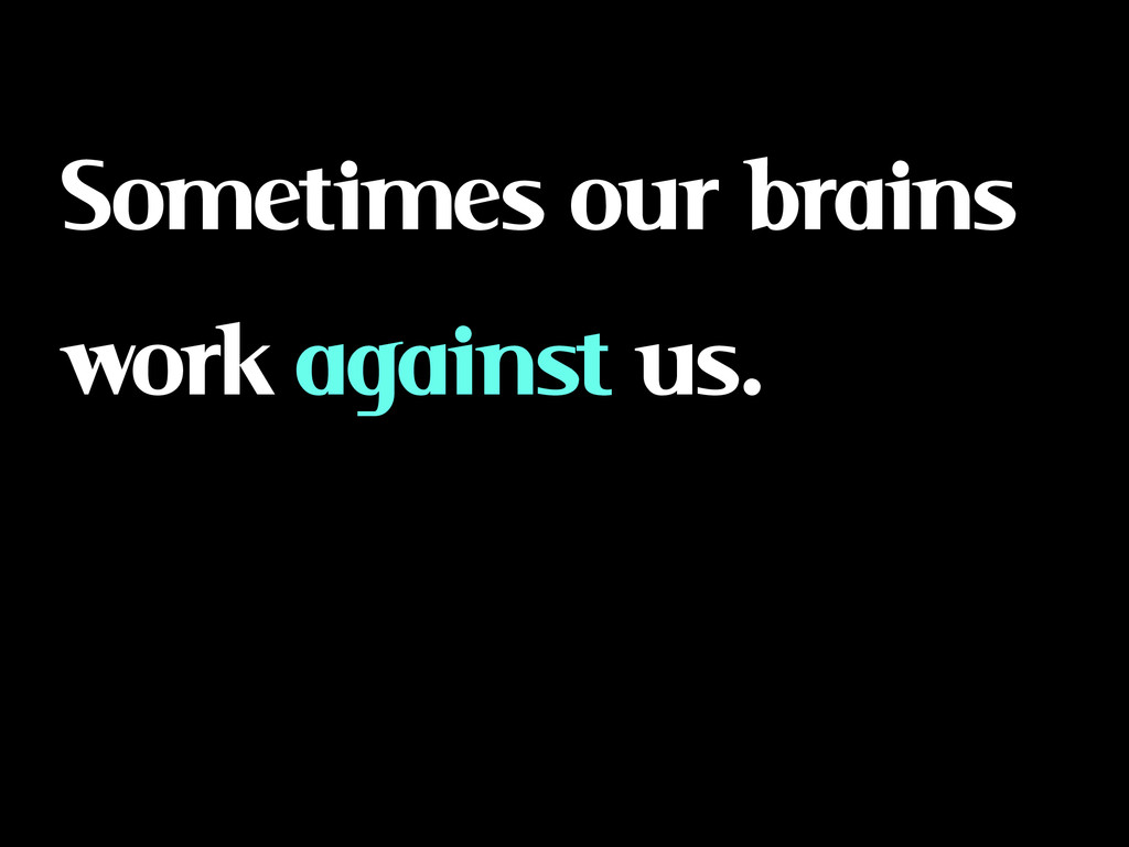 Sometimes our brains work against us.