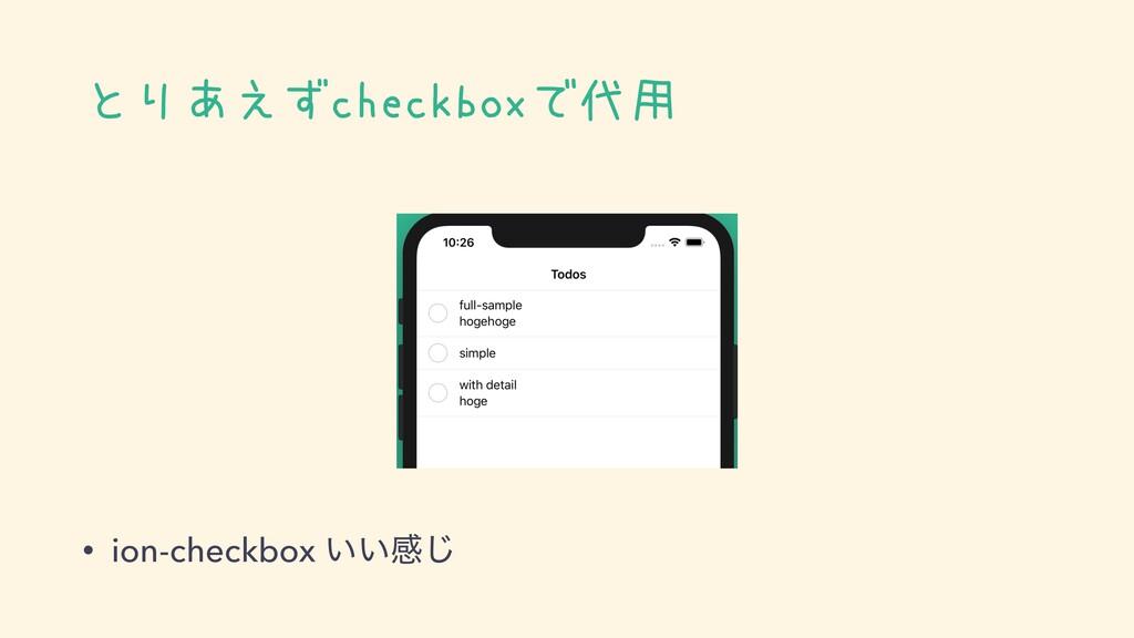 とりあえずcheckboxで代用 • ion-checkbox ͍͍ײ͡