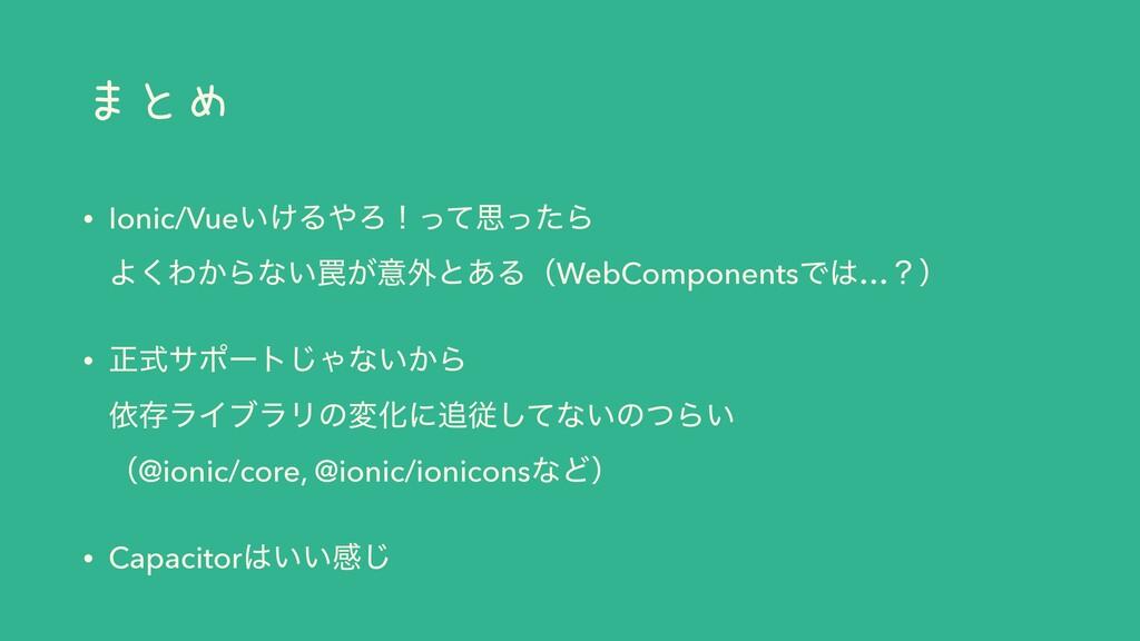 まとめ • Ionic/Vue͍͚ΔΖʂͬͯࢥͬͨΒ Α͘Θ͔Βͳ͍᠘͕ҙ֎ͱ͋ΔʢWebC...
