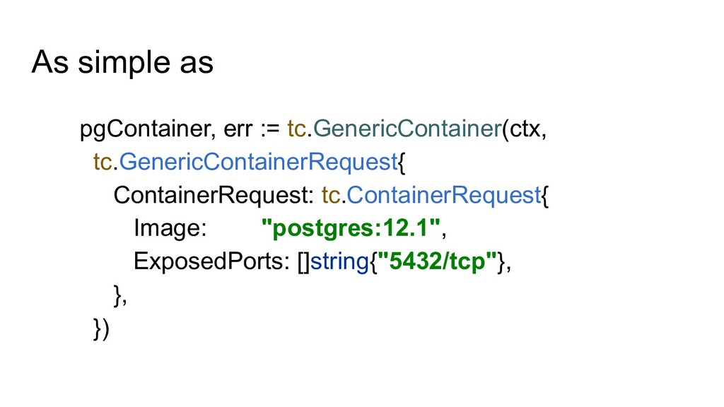 As simple as pgContainer, err := tc.GenericCont...