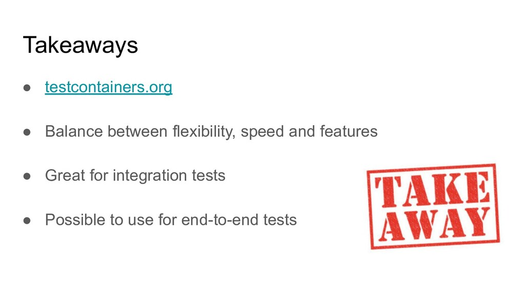 Takeaways ● testcontainers.org ● Balance betwee...