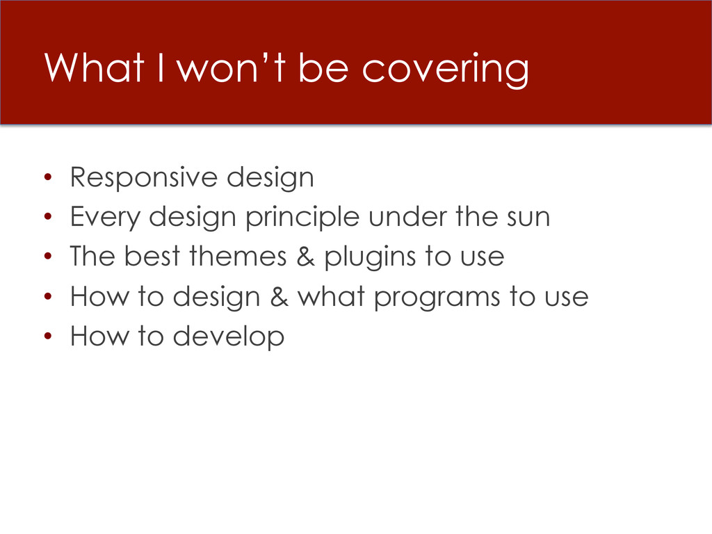 What I won't be covering • Responsive design •...
