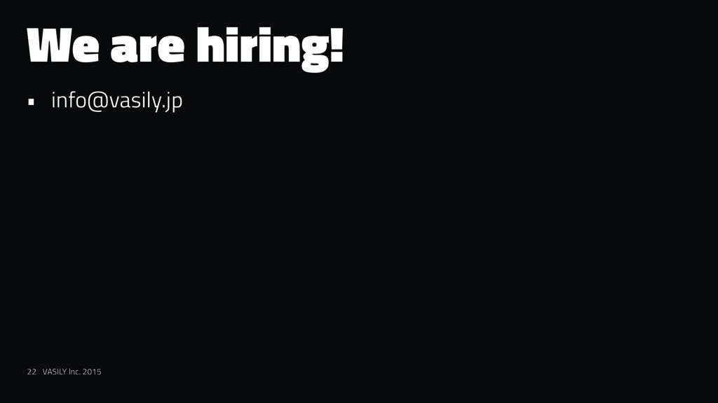 We are hiring! • info@vasily.jp 22 VASILY Inc. ...