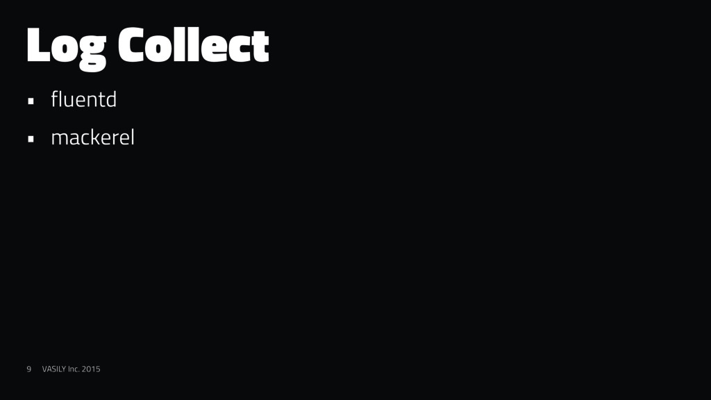 Log Collect • fluentd • mackerel 9 VASILY Inc. ...
