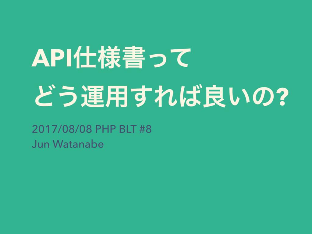 API༷ॻͬͯ Ͳ͏ӡ༻͢Εྑ͍ͷ? 2017/08/08 PHP BLT #8 Jun ...