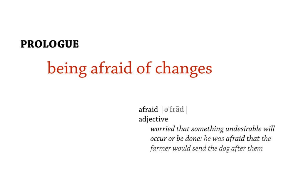 being afraid of changes PROLOGUE afraid |əˈfrād...