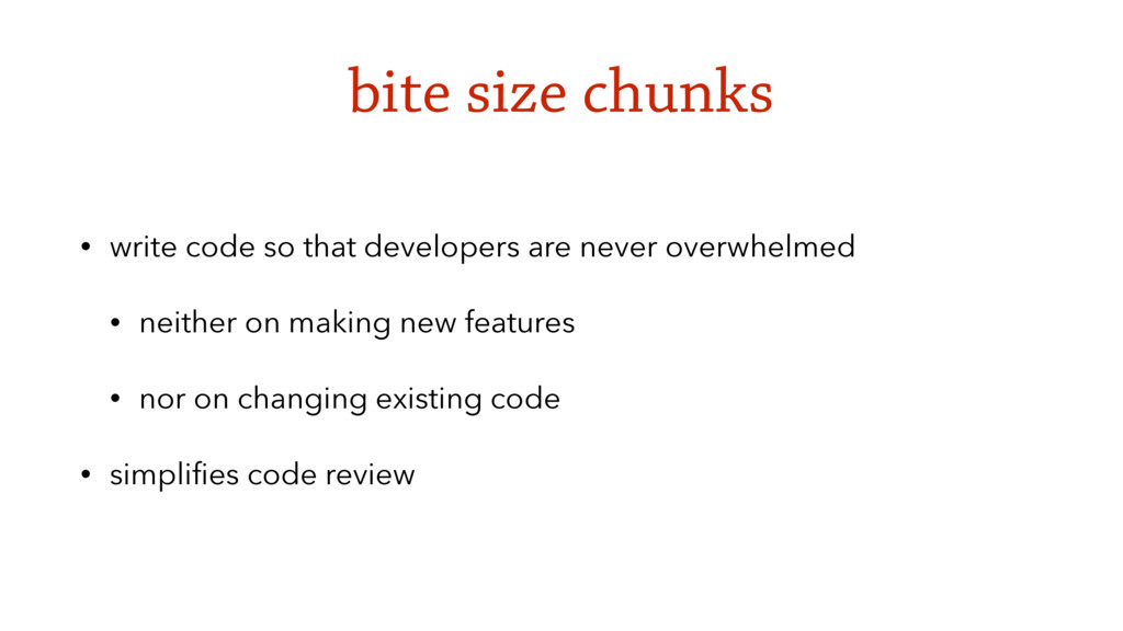 bite size chunks • write code so that developer...