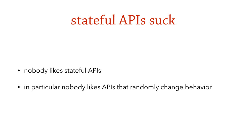 stateful APIs suck • nobody likes stateful APIs...