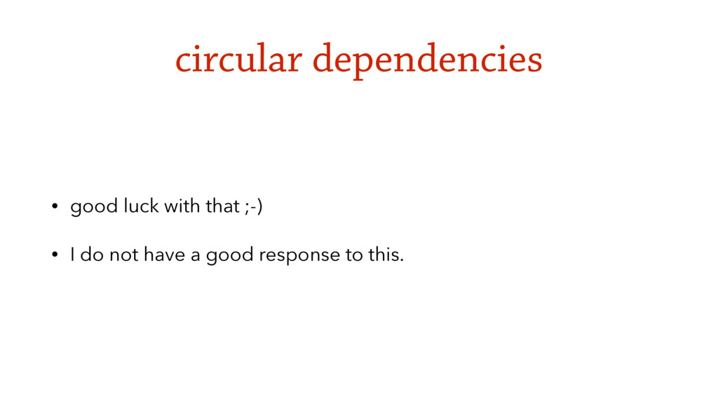 circular dependencies • good luck with that ;-)...