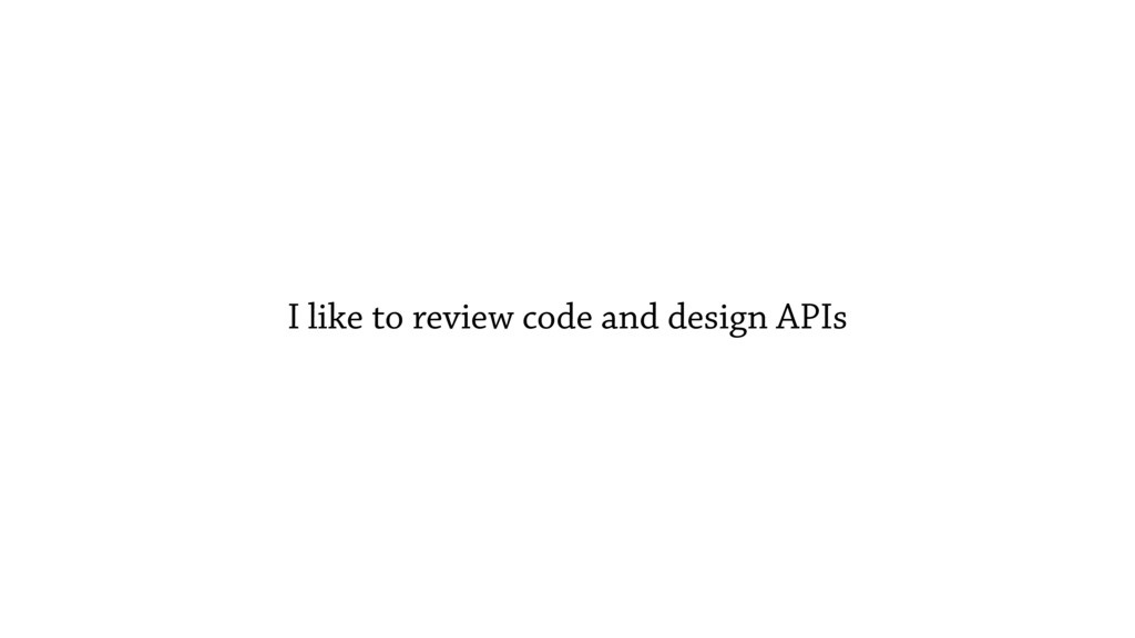 I like to review code and design APIs
