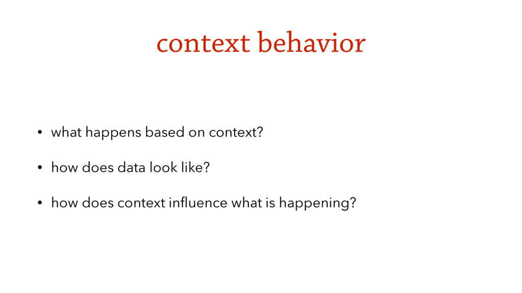 context behavior • what happens based on contex...