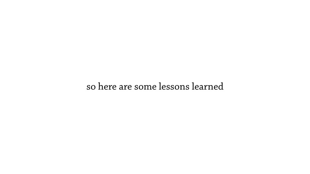 so here are some lessons learned