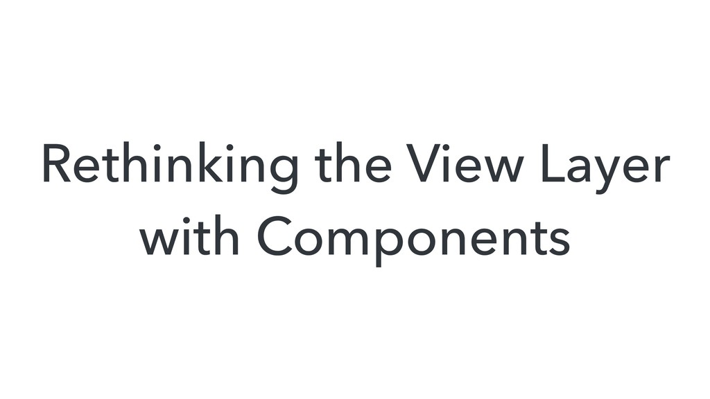 Rethinking the View Layer with Components