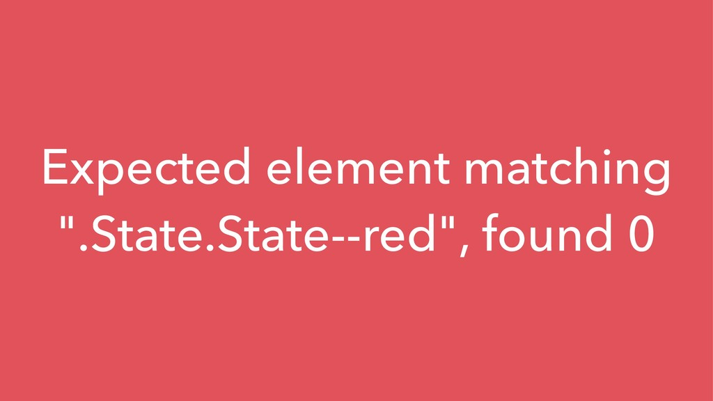 "Expected element matching "".State.State--red"", ..."