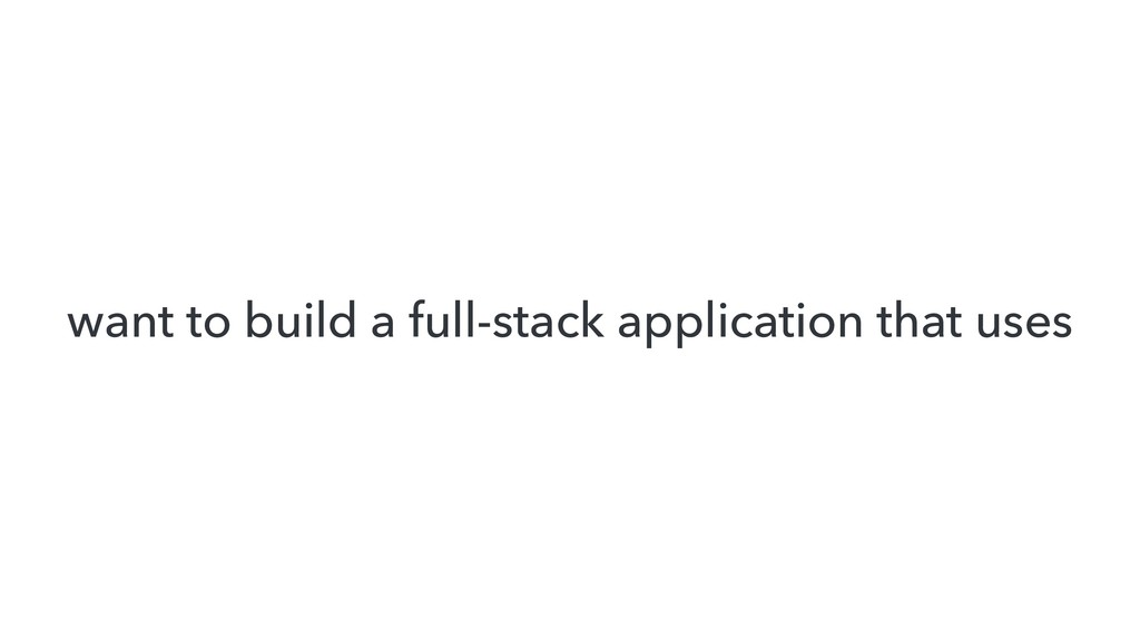 want to build a full-stack application that uses