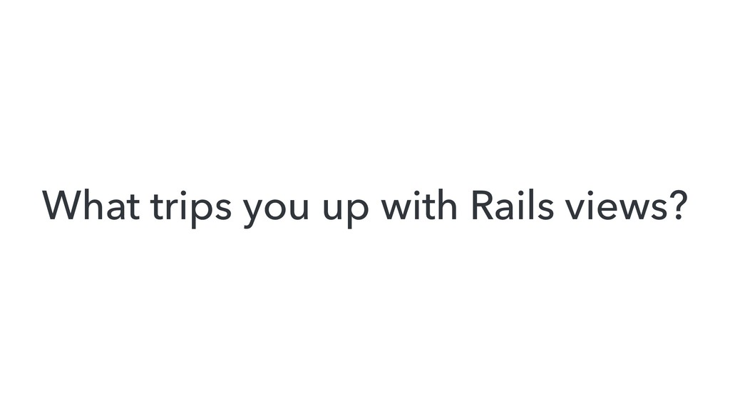 What trips you up with Rails views?