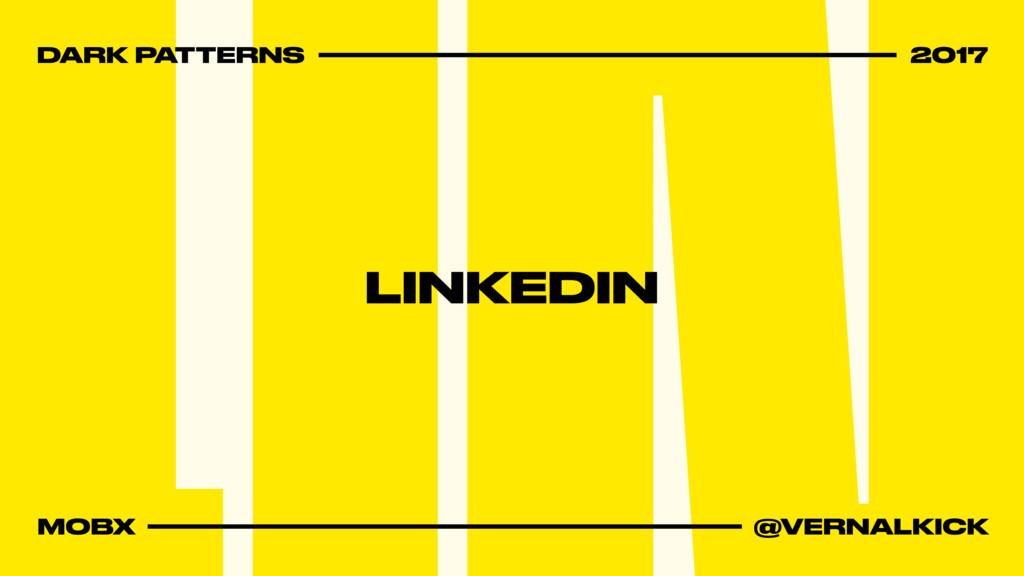 DARK PATTERNS 2017 MOBX @VERNALKICK LINKEDIN