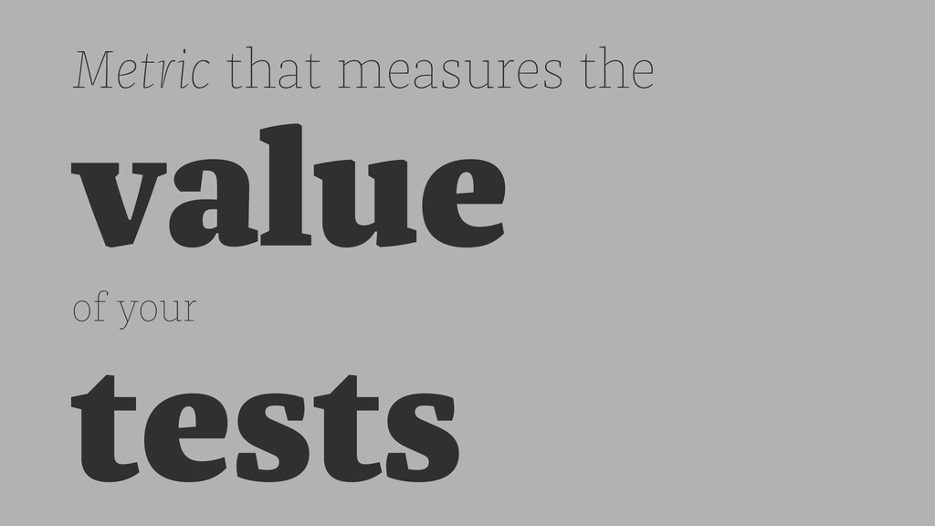 Metric that measures the value of your tests