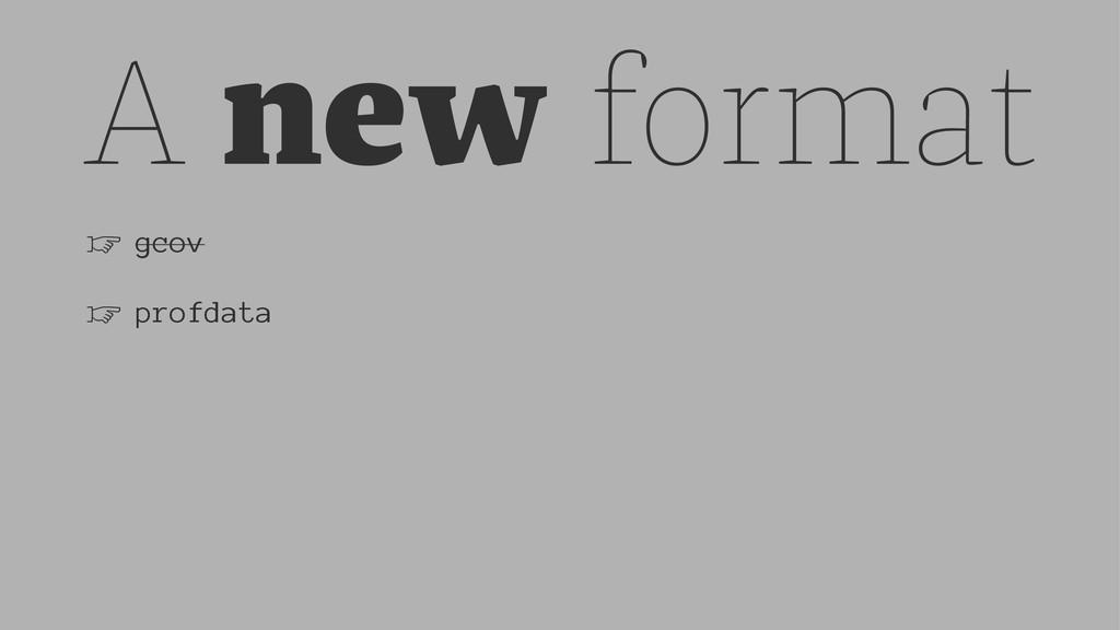 A new format ☞ gcov ☞ profdata