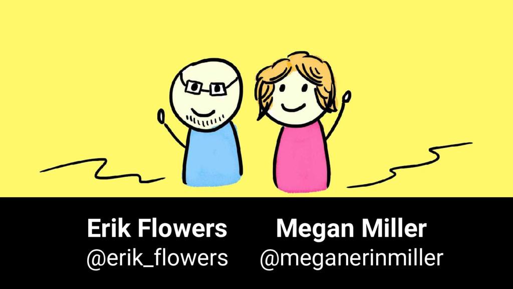 Erik Flowers @erik_flowers Megan Miller @megane...