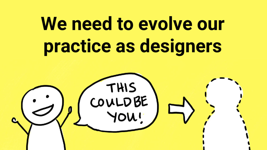 We need to evolve our practice as designers