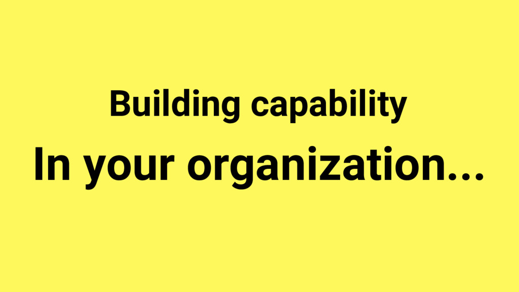 In your organization... Building capability