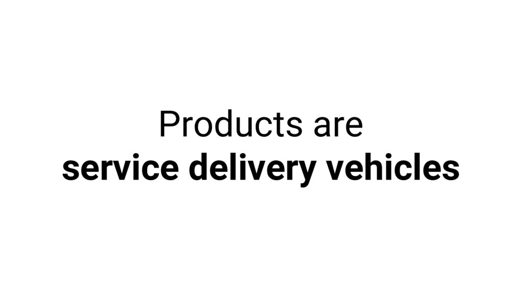 Products are service delivery vehicles
