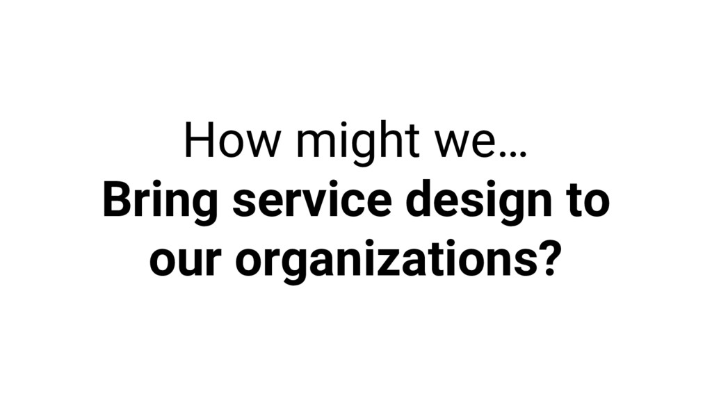 How might we… Bring service design to our organ...