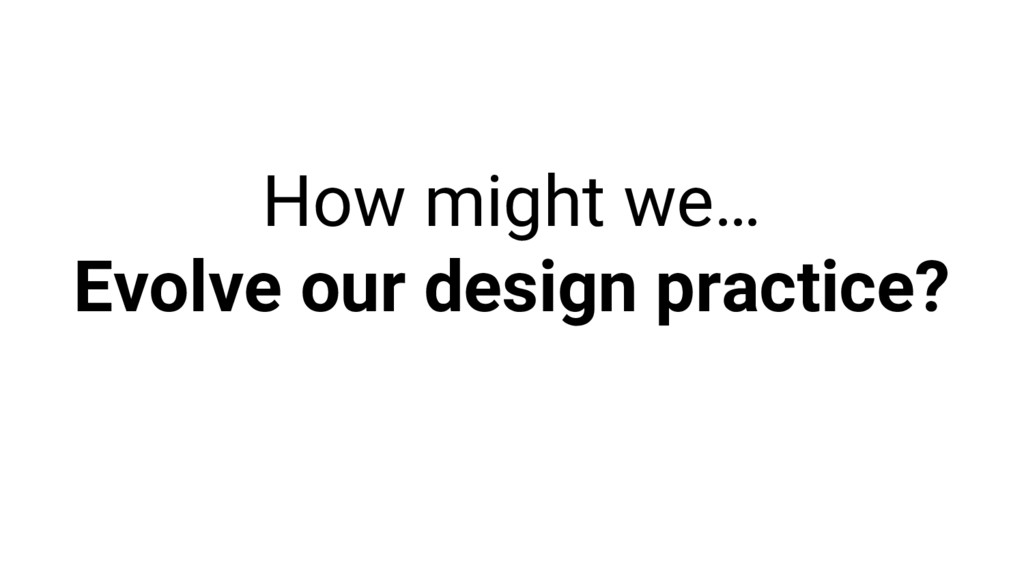How might we… Evolve our design practice?