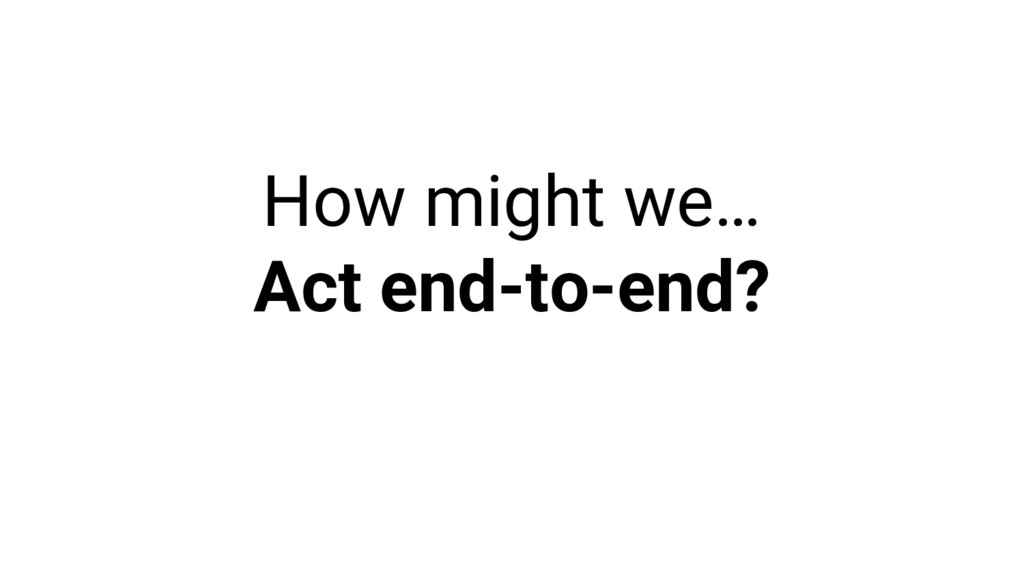 How might we… Act end-to-end?