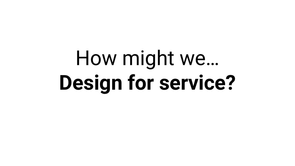 How might we… Design for service?