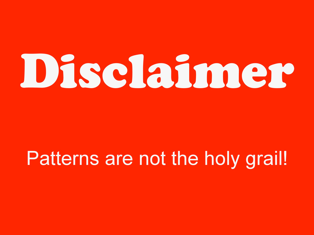 Disclaimer Patterns are not the holy grail!