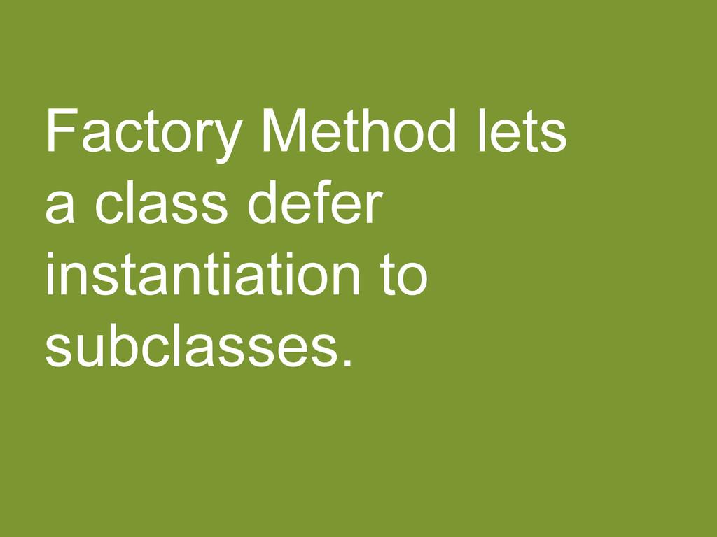 Factory Method lets a class defer instantiation...