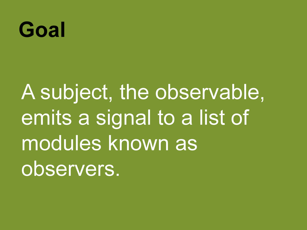 Goal A subject, the observable, emits a signal ...