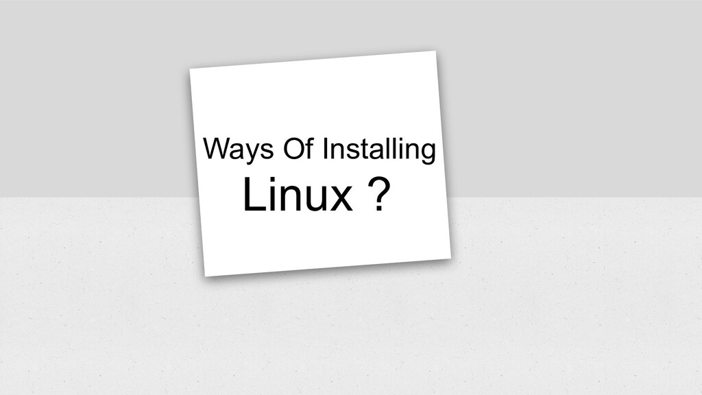 Ways Of Installing Linux ?
