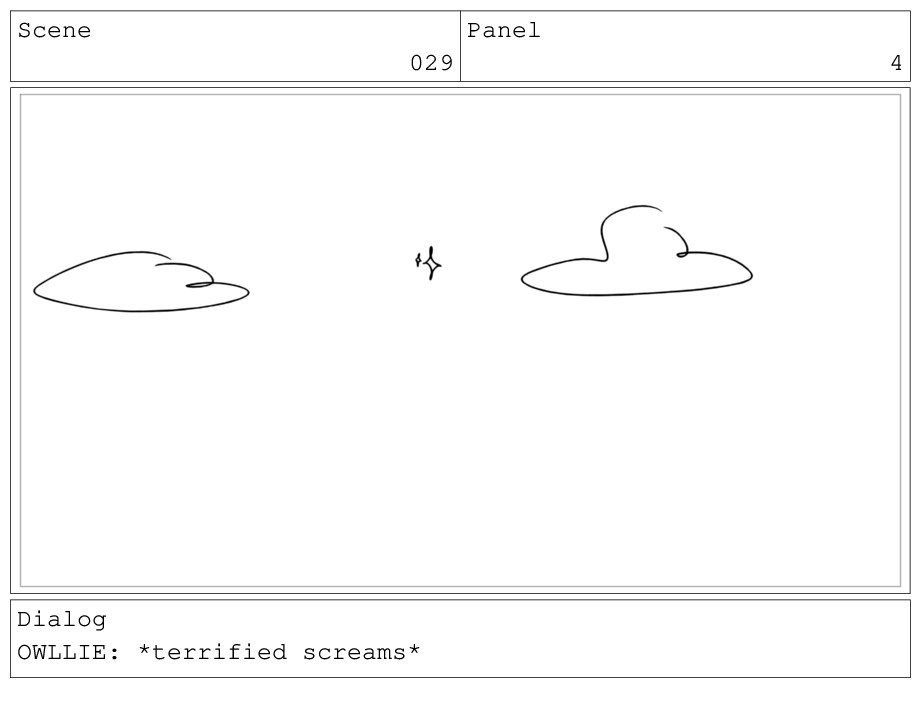 Scene 029 Panel 4 Dialog OWLLIE: *terrified scr...
